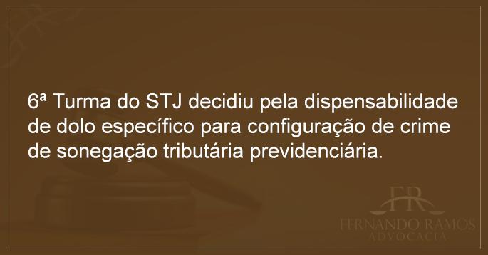 6ª Turma do STJ decidiu pela dispensabilidade de dolo específico para configuração de crime de sonegação tributária previdenciária