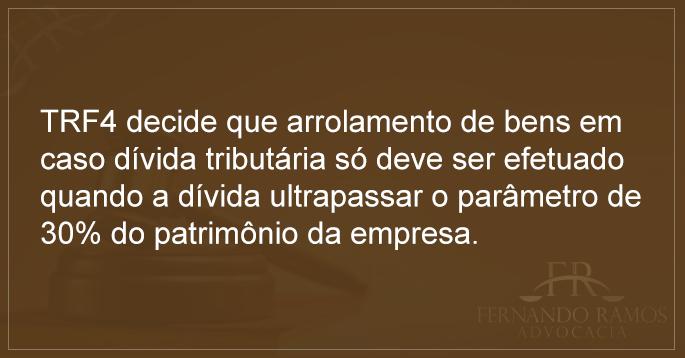 Fernando Ramos Advocacia TRF4 decide que arrolamento de bens em caso dívida tributária só deve ser efetuado quando a dívida ultrapassar o parâmetro de 30% do patrimônio da empresa